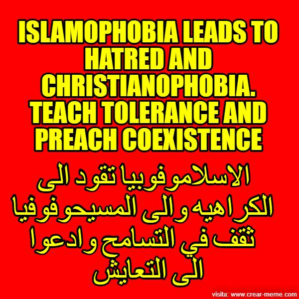 ISLAMOPHOBIA LEADS TO HATRED AND CHRISTIANOPHOBIA. TEACH TOLERANCE AND PREACH COEXISTENCE