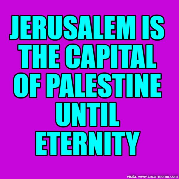 JERUSALEM IS THE CAPITAL OF PALESTINE UNTIL ETERNITY