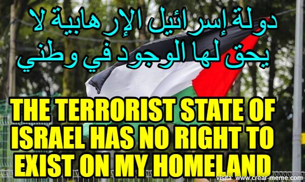 the terrorist state of israel has no right to exist on my homeland