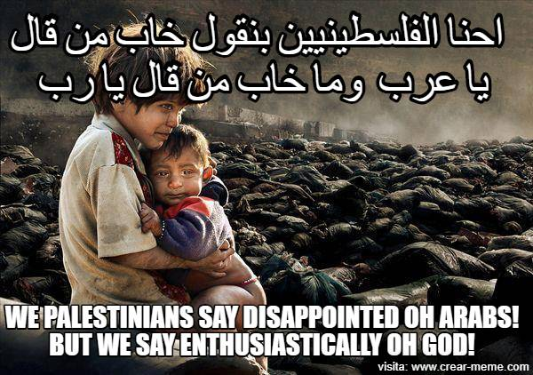 We Palestinians say disappointed Oh Arabs! But we say enthusiastically Oh God!